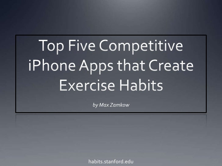 Top Five Competitive iPhone Apps that Create Exercise Habits<br />by Max Zamkow<br />habits.stanford.edu<br />