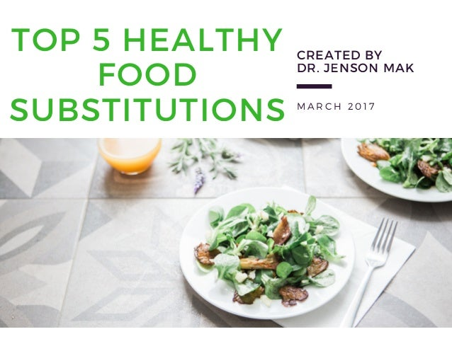 M A R C H 2 0 1 7 TOP 5 HEALTHY FOOD SUBSTITUTIONS  CREATED BY DR. JENSON MAK