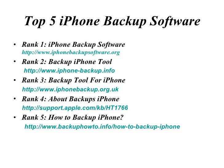 Top 5 iPhone Backup Software <ul><li>Rank 1: iPhone Backup Software  http://www.iphonebackupsoftware.org </li></ul><ul><li...