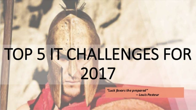 "TOP 5 IT CHALLENGES FOR 2017 ""Luck favors the prepared"" – Louis Pasteur"