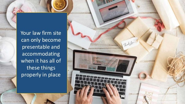 Your law firm site can only become presentable and accommodating when it has all of these things properly in place