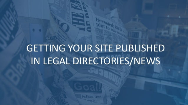 GETTING YOUR SITE PUBLISHED IN LEGAL DIRECTORIES/NEWS