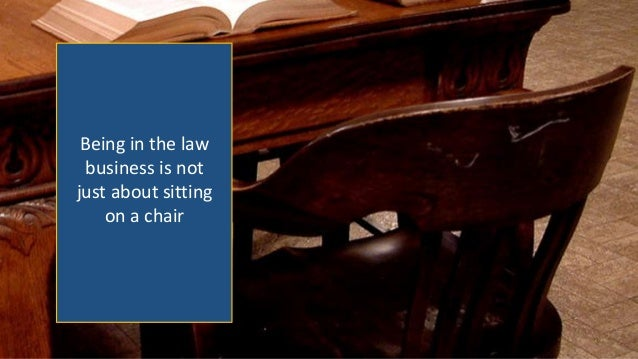 Being in the law business is not just about sitting on a chair