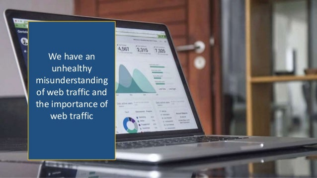 We have an unhealthy misunderstanding of web traffic and the importance of web traffic