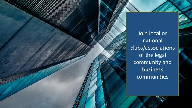 Join local or national clubs/associations of the legal community and business communities