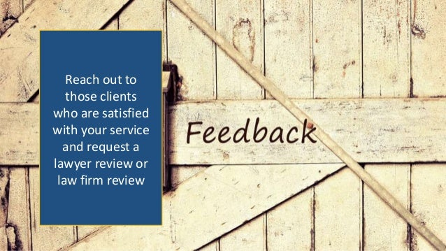 Reach out to those clients who are satisfied with your service and request a lawyer review or law firm review