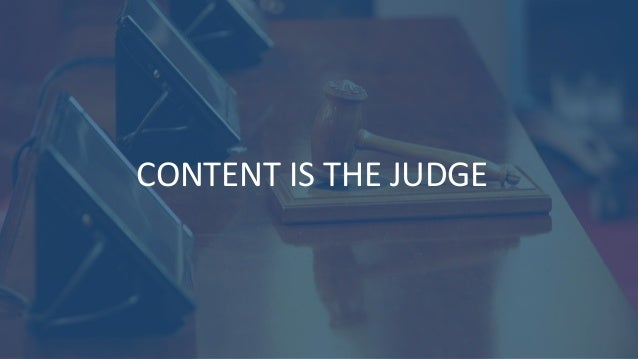 CONTENT IS THE JUDGE