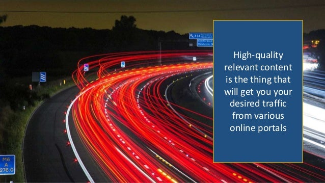 High-quality relevant content is the thing that will get you your desired traffic from various online portals