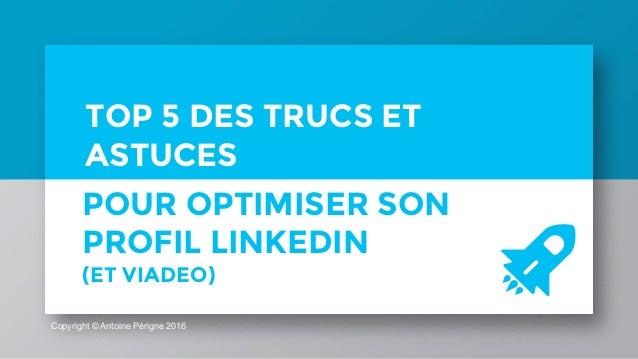 Copyright © Antoine Périgne 2016 TOP 5 DES TRUCS ET ASTUCES POUR OPTIMISER SON PROFIL LINKEDIN (ET VIADEO)