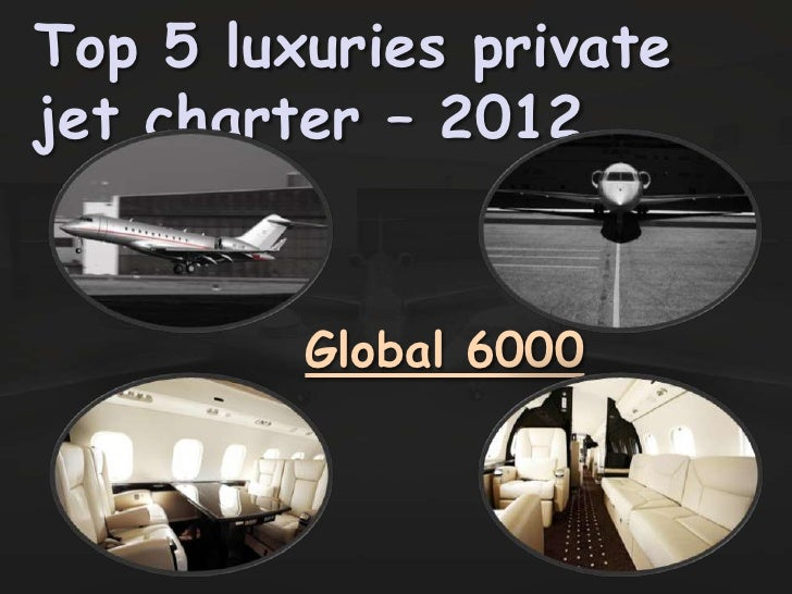 Top 5 luxuries privatejet charter – 2012         Global 6000