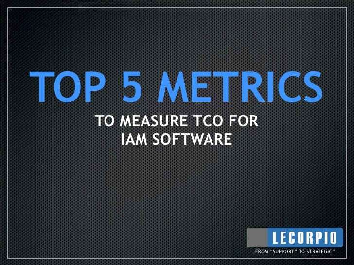 "TOP 5 METRICS   TO MEASURE TCO FOR      IAM SOFTWARE                        FROM ""SUPPORT"" TO STRATEGIC"""