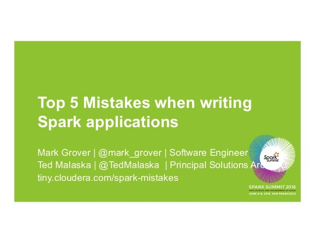 Top 5 Mistakes when writing Spark applications Mark Grover | @mark_grover | Software Engineer Ted Malaska | @TedMalaska | ...