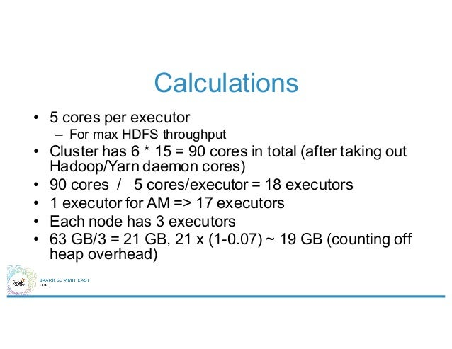 Calculations • 5 cores per executor – For max HDFS throughput • Cluster has 6 * 15 = 90 cores in total (after taking out H...