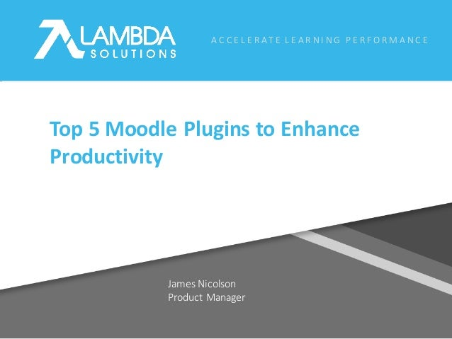A C C E L E R AT E 	L E A R N I N G 	P E R F O R M A N C E James	Nicolson Product	Manager Top	5	Moodle	Plugins	to	Enhance	...
