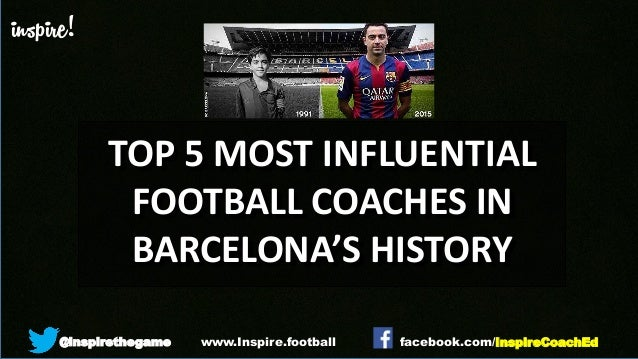 inspire! @inspirethegame facebook.com/InspireCoachEdwww.Inspire.football TOP 5 MOST INFLUENTIAL FOOTBALL COACHES IN BARCEL...