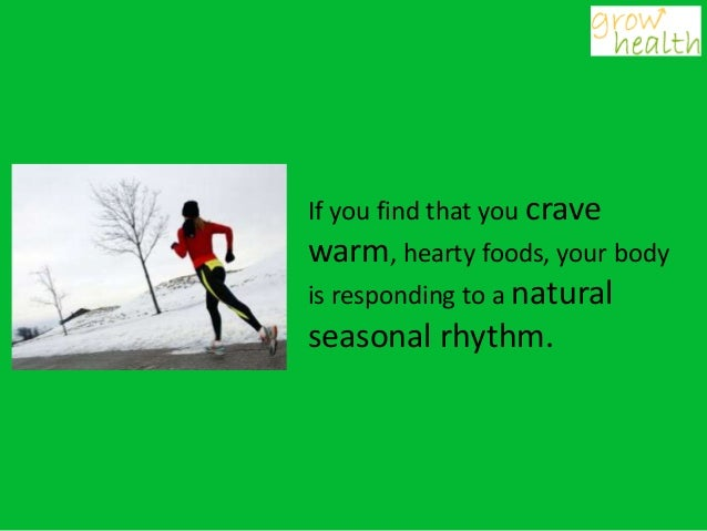 If you find that you cravewarm, hearty foods, your bodyis responding to a naturalseasonal rhythm.