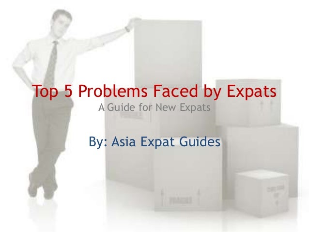 Top 5 Problems Faced by Expats A Guide for New Expats  By: Asia Expat Guides