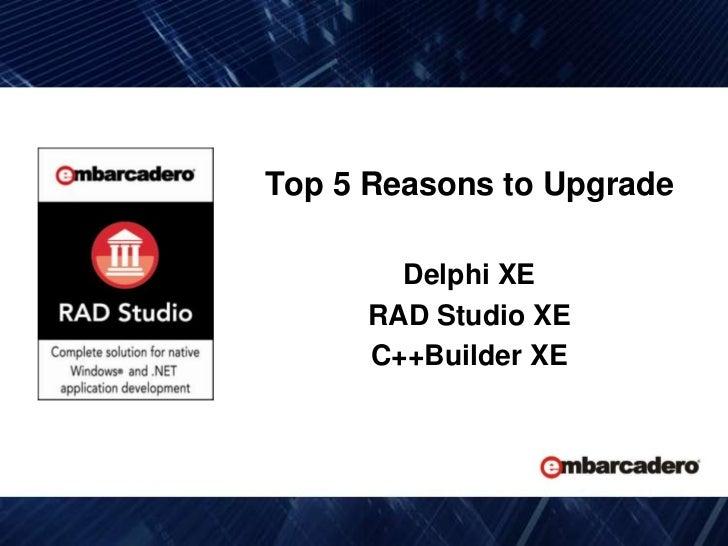 Top 5 Reasons to Upgrade <br />Delphi XE<br />RAD Studio XE<br />C++Builder XE <br />