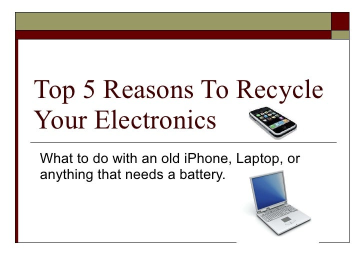 Top 5 Reasons To Recycle Your Electronics What to do with an old iPhone, Laptop, or anything that needs a battery.