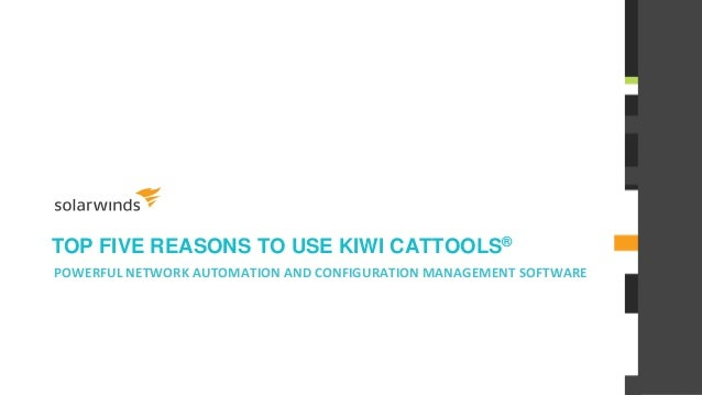 TOP FIVE REASONS TO USE KIWI CATTOOLS® POWERFUL NETWORK AUTOMATION AND CONFIGURATION MANAGEMENT SOFTWARE