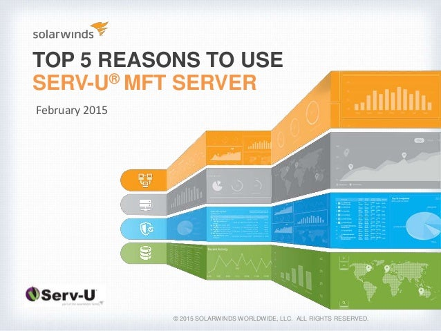 TOP 5 REASONS TO USE SERV-U® MFT SERVER © 2015 SOLARWINDS WORLDWIDE, LLC. ALL RIGHTS RESERVED. February 2015
