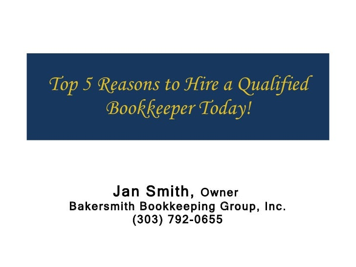 Top 5 Reasons to Hire a Qualified Bookkeeper Today! Jan Smith,  Owner  Bakersmith Bookkeeping Group, Inc. (303) 792-0655