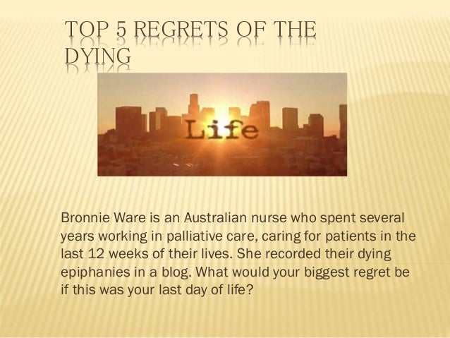 TOP 5 REGRETS OF THE DYING Bronnie Ware is an Australian nurse who spent several years working in palliative care, caring ...