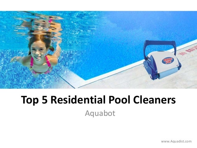 Top 5 Residential Pool Cleaners Aquabot www.Aquadist.com