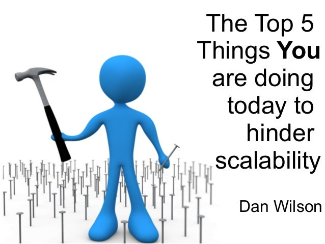 The Top 5  Things You  are doing  today to  hinder  scalability  Dan Wilson
