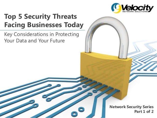 Top 5 Security Threats Facing Businesses Today Key Considerations in Protecting Your Data and Your Future Network Security...