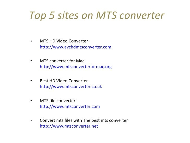 Top 5 sites on MTS converter <ul><li>MTS HD Video Converter http://www.avchdmtsconverter.com  </li></ul><ul><li>MTS conver...