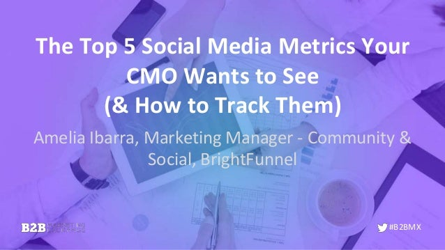 #B2BMX The Top 5 Social Media Metrics Your CMO Wants to See (& How to Track Them) Amelia Ibarra, Marketing Manager - Commu...