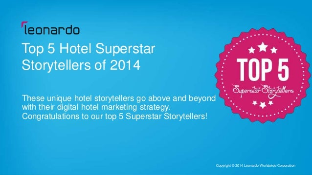 1 Copyright © 2014 Leonardo Worldwide Corporation Top 5 Hotel Superstar Storytellers of 2014 These unique hotel storytelle...