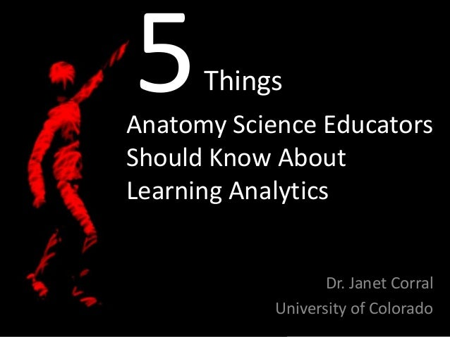 5  Things  Anatomy Science Educators Should Know About Learning Analytics  Dr. Janet Corral University of Colorado