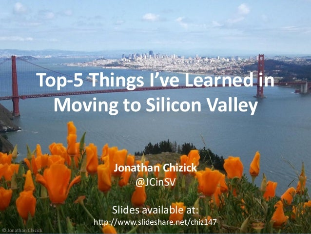 http://JonathanChizick.com Top-5 Silicon Valley Learnings @JCinSVhttp://JonathanChizick.com @JCinSV Top-5 Things I've Lear...