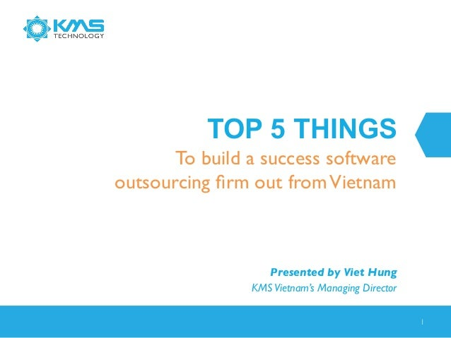 TOP 5 THINGS To build a success software outsourcing firm out from Vietnam   Presented by Viet Hung  KMS Vietnam's Managi...