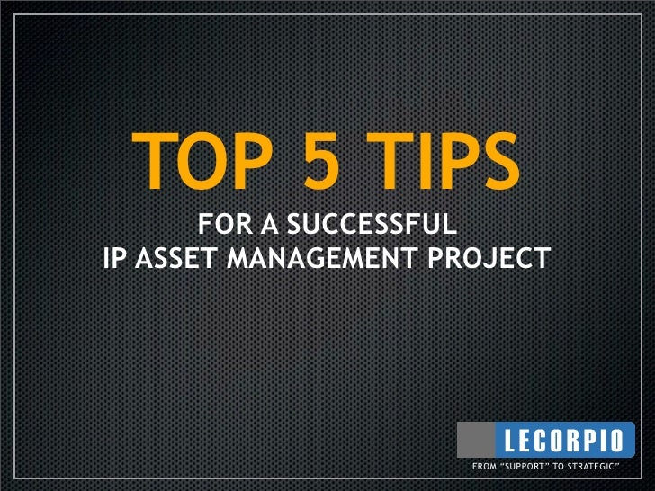 """TOP 5 TIPS        FOR A SUCCESSFUL IP ASSET MANAGEMENT PROJECT                           FROM """"SUPPORT"""" TO STRATEGIC"""""""