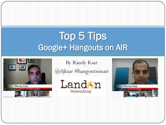 By Randy Ksar @djksar #hangoutsonair Top 5 Tips Google+ Hangouts on AIR