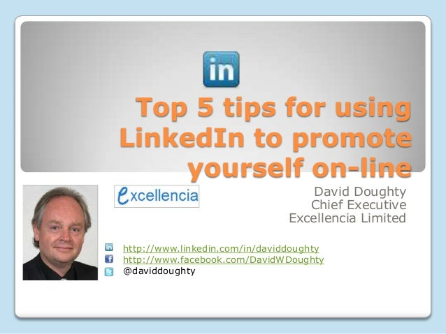 Top 5 tips for using LinkedIn to promote yourself on-line David Doughty Chief Executive Excellencia Limited http://www.lin...