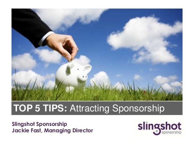 TOP 5 TIPS: Attracting SponsorshipSlingshot SponsorshipJackie Fast, Managing Director