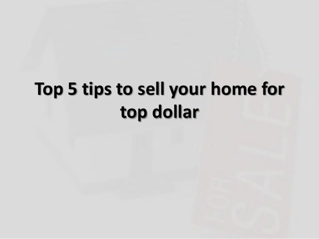 Top 5 tips to sell your home fortop dollar