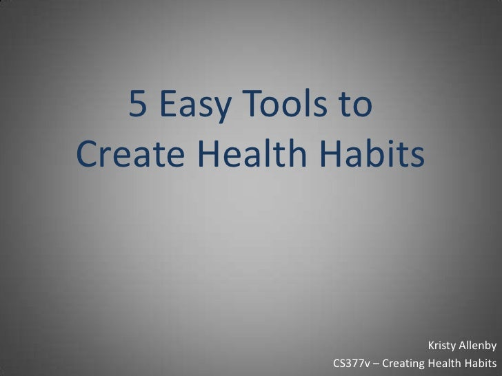 5 Easy Tools to Create Health Habits<br />Kristy Allenby<br />CS377v – Creating Health Habits<br />