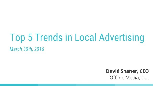 Top 5 Trends in Local Advertising March 30th, 2016 David Shaner, CEO Offline Media, Inc.