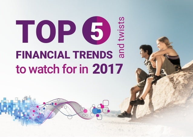 to watch for in andtwists FINANCIAL TRENDS TOP 5 2017