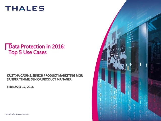 www.thales-esecurity.com Data Protection in 2016: Top 5 Use Cases KRISTINA CAIRNS, SENIOR PRODUCT MARKETING MGR SANDER TEM...