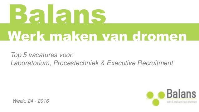 Balans Top 5 vacatures voor: Laboratorium, Procestechniek & Executive Recruitment Werk maken van dromen Week: 24 - 2016