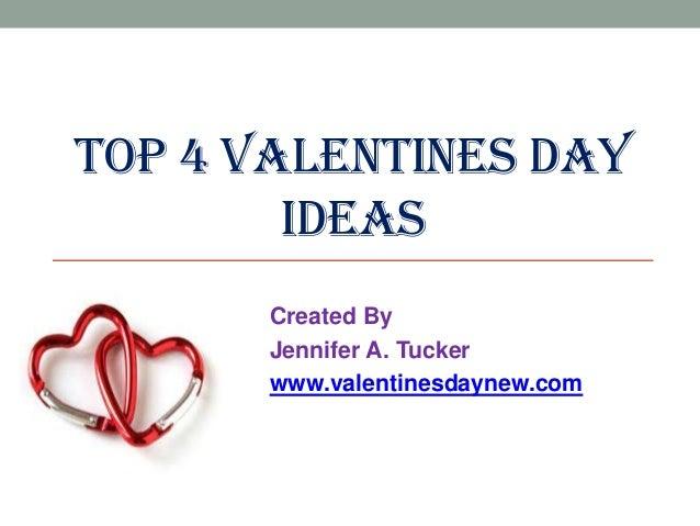 TOP 4 VALENTINES DAY IDEAS Created By Jennifer A. Tucker www.valentinesdaynew.com
