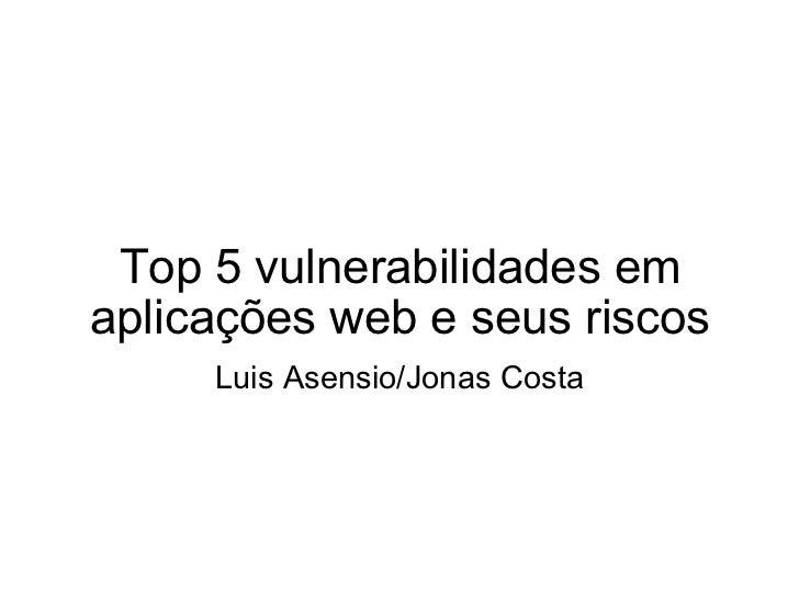Top 5 vulnerabilidades em aplicações web e seus riscos Luis Asensio/Jonas Costa