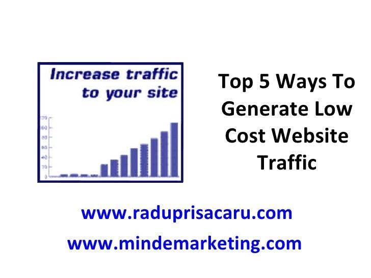 Top 5 Ways To Generate Low Cost Website Traffic www.raduprisacaru.com www.mindemarketing.com
