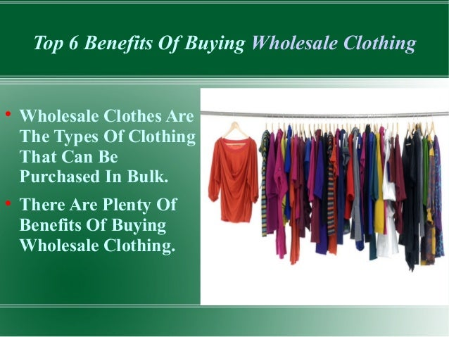 Top 6 Benefits Of Buying Wholesale Clothing  Wholesale Clothes Are The Types Of Clothing That Can Be Purchased In Bulk. ...